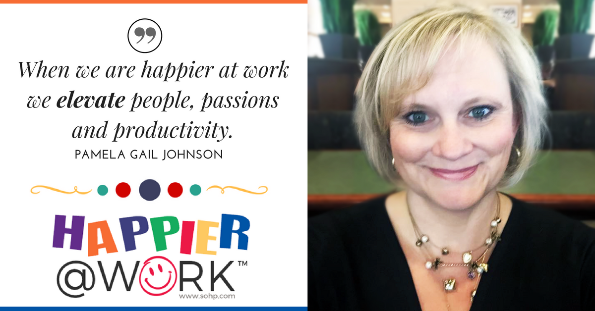 Happier @ Work, SOHP.com, When we are happier at work we elevate people, passion and productivity, Pamela Gail Johnson