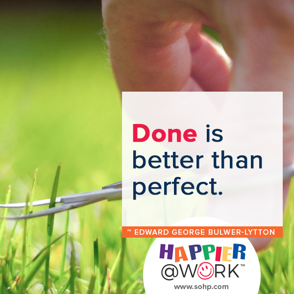 Happier @ Work, Pamela Gail Johnson, SOHP.com, employee motivation made easier, done is better than perfect, Edward George Bulwer Lytton