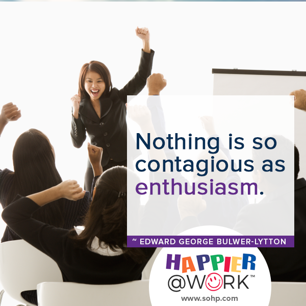 Happier @ Work, Pamela Gail Johnson, SOHP.com, employee motivation made easier, nothing is so contagious as enthusiasm, Edward george bulwer lytton