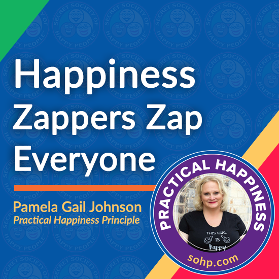 practical happiness principles, happiness zappers, Pamela Gail Johnson, SOHP.com, Happiness Zappers Zaps Everyone