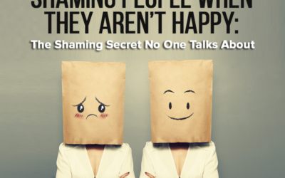 Unintentionally Shaming People When They Aren't Happy: The Shaming Secret No One Talks About